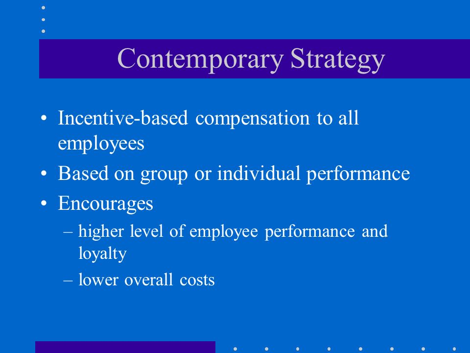 Contemporary Strategy Incentive-based compensation to all employees Based on group or individual performance Encourages –higher level of employee performance and loyalty –lower overall costs