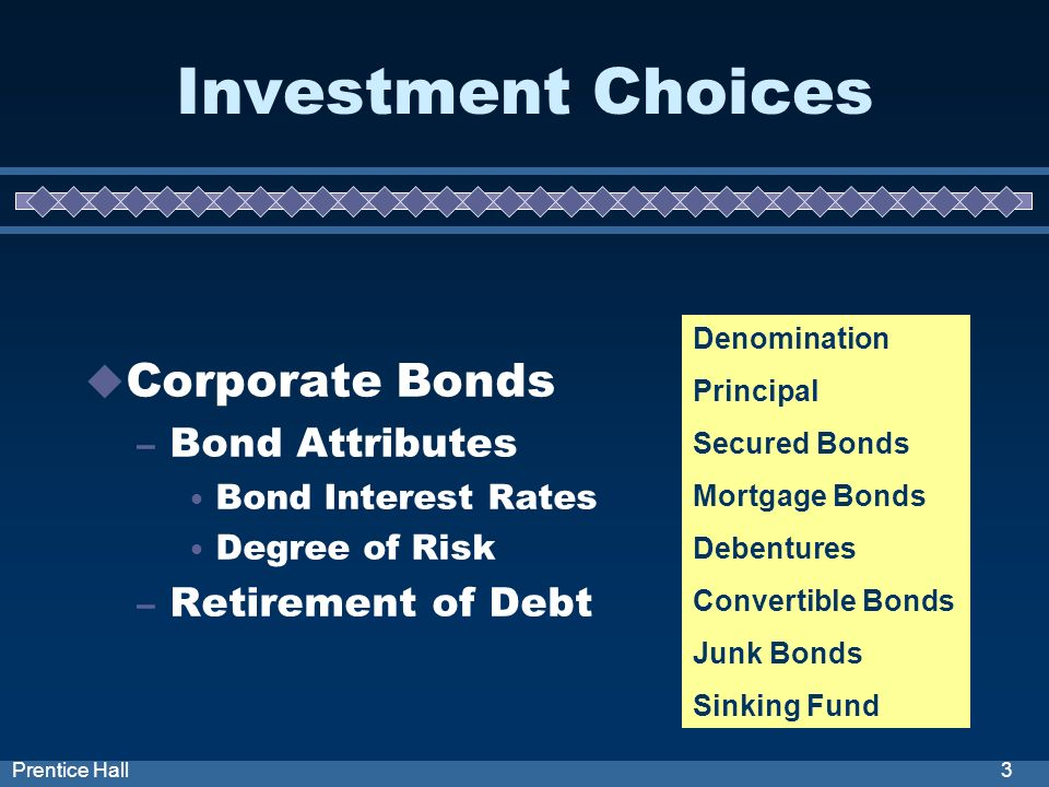 3Prentice Hall Investment Choices Corporate Bonds – Bond Attributes Bond Interest Rates Degree of Risk – Retirement of Debt Denomination Principal Sec