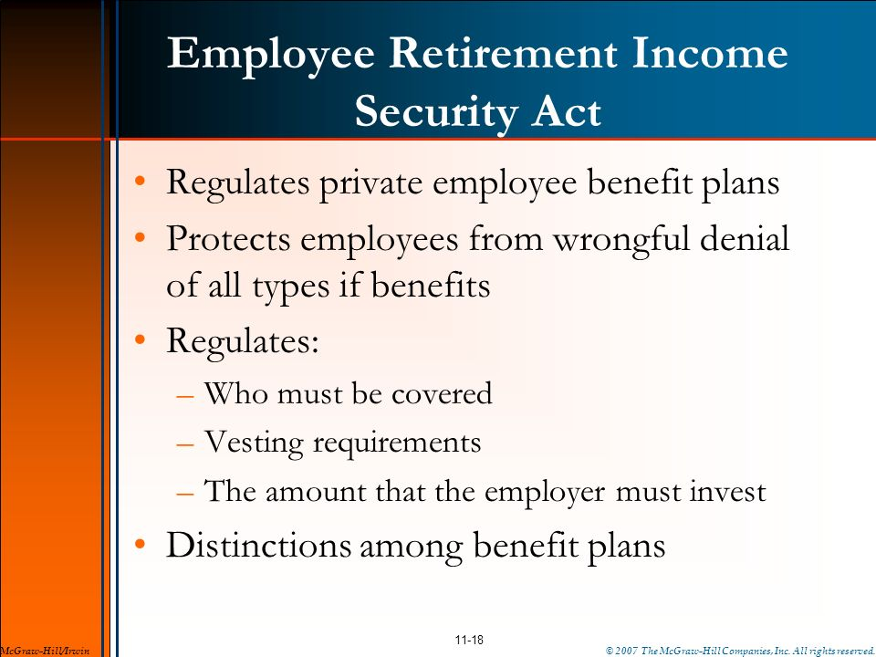 Employee Retirement Income Security Act Regulates private employee benefit plans Protects employees from wrongful denial of all types if benefits Regu