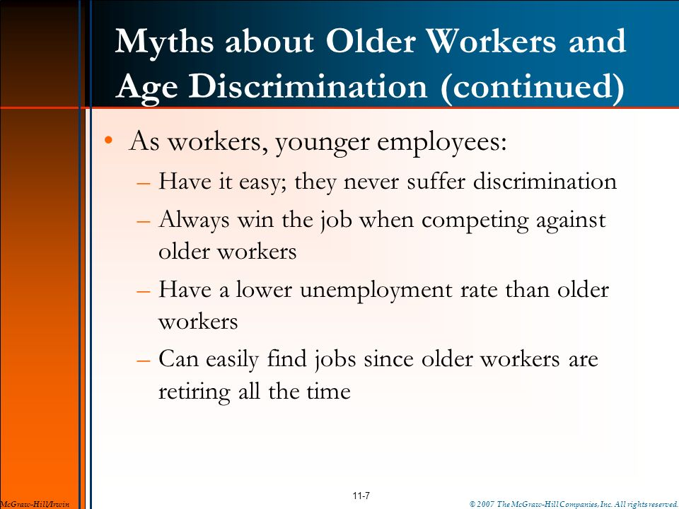 Myths about Older Workers and Age Discrimination (continued) As workers, younger employees: –Have it easy; they never suffer discrimination –Always wi
