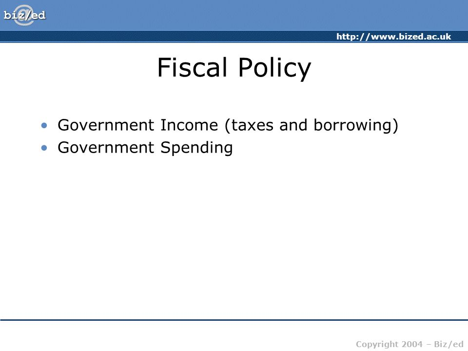 http://www.bized.ac.uk Copyright 2004 – Biz/ed Fiscal Policy Government Income (taxes and borrowing) Government Spending