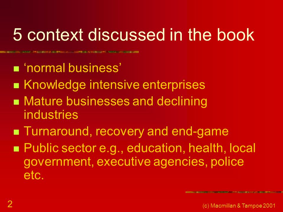 (c) Macmillan & Tampoe 2001 2 5 context discussed in the book normal business Knowledge intensive enterprises Mature businesses and declining industries Turnaround, recovery and end-game Public sector e.g., education, health, local government, executive agencies, police etc.