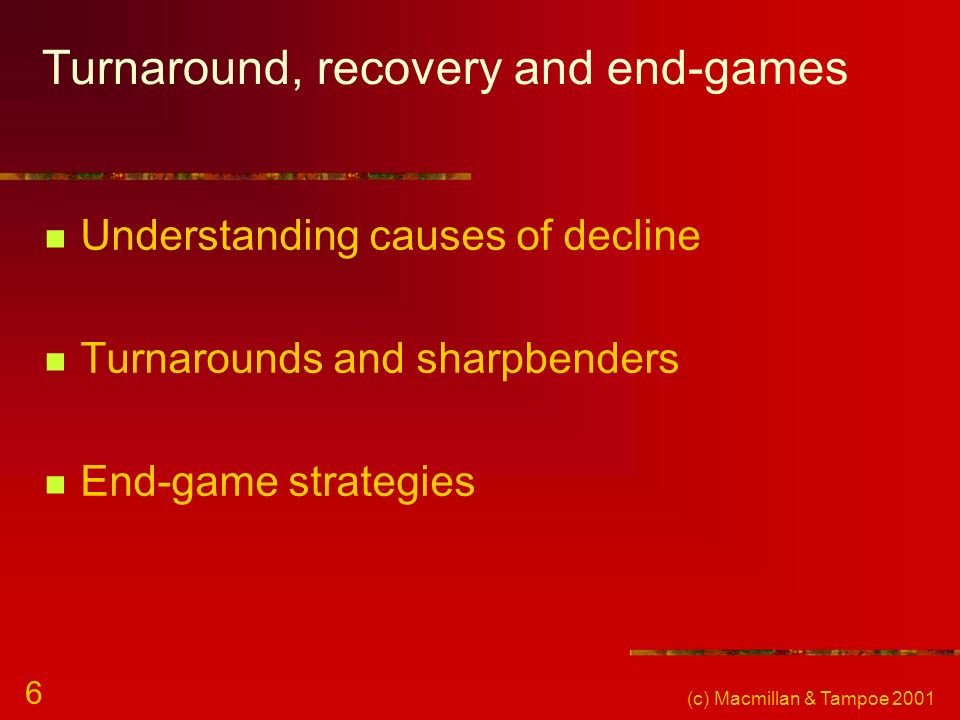 (c) Macmillan & Tampoe 2001 6 Turnaround, recovery and end-games Understanding causes of decline Turnarounds and sharpbenders End-game strategies