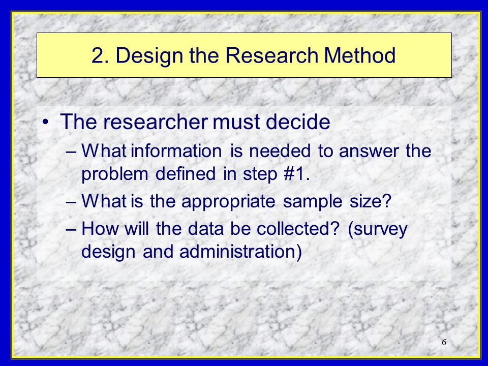 6 2. Design the Research Method The researcher must decide –What information is needed to answer the problem defined in step #1. –What is the appropri