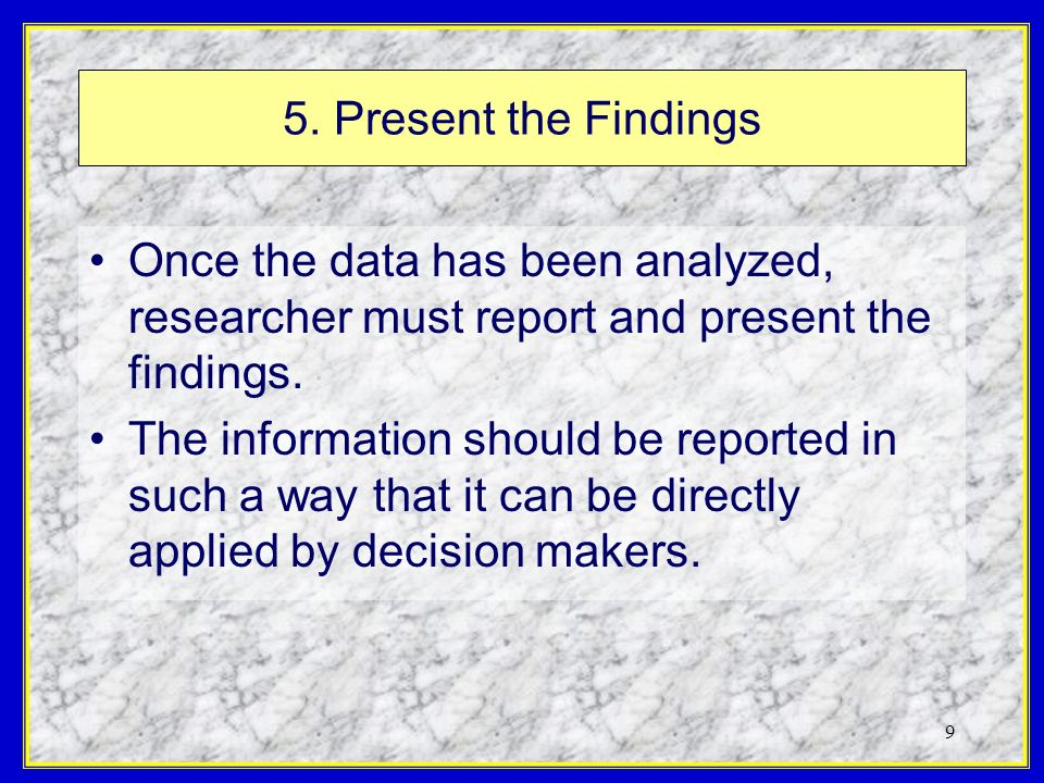 9 5. Present the Findings Once the data has been analyzed, researcher must report and present the findings. The information should be reported in such