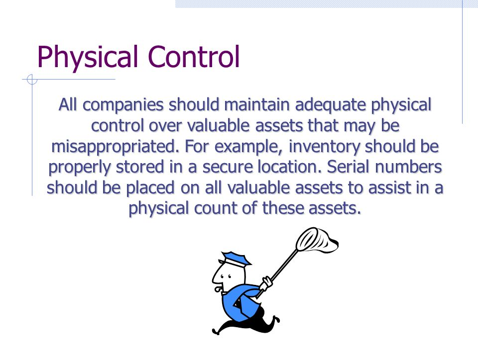 Physical Control All companies should maintain adequate physical control over valuable assets that may be misappropriated.