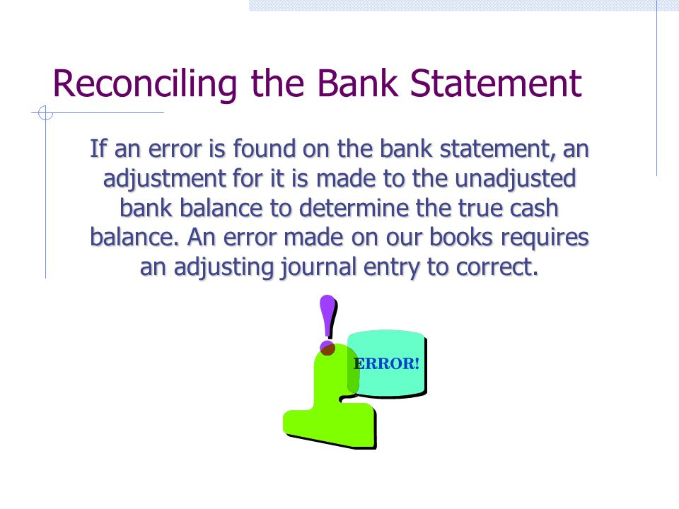 Reconciling the Bank Statement If an error is found on the bank statement, an adjustment for it is made to the unadjusted bank balance to determine the true cash balance.
