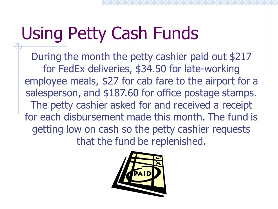 Using Petty Cash Funds During the month the petty cashier paid out $217 for FedEx deliveries, $34.50 for late-working employee meals, $27 for cab fare to the airport for a salesperson, and $187.60 for office postage stamps.