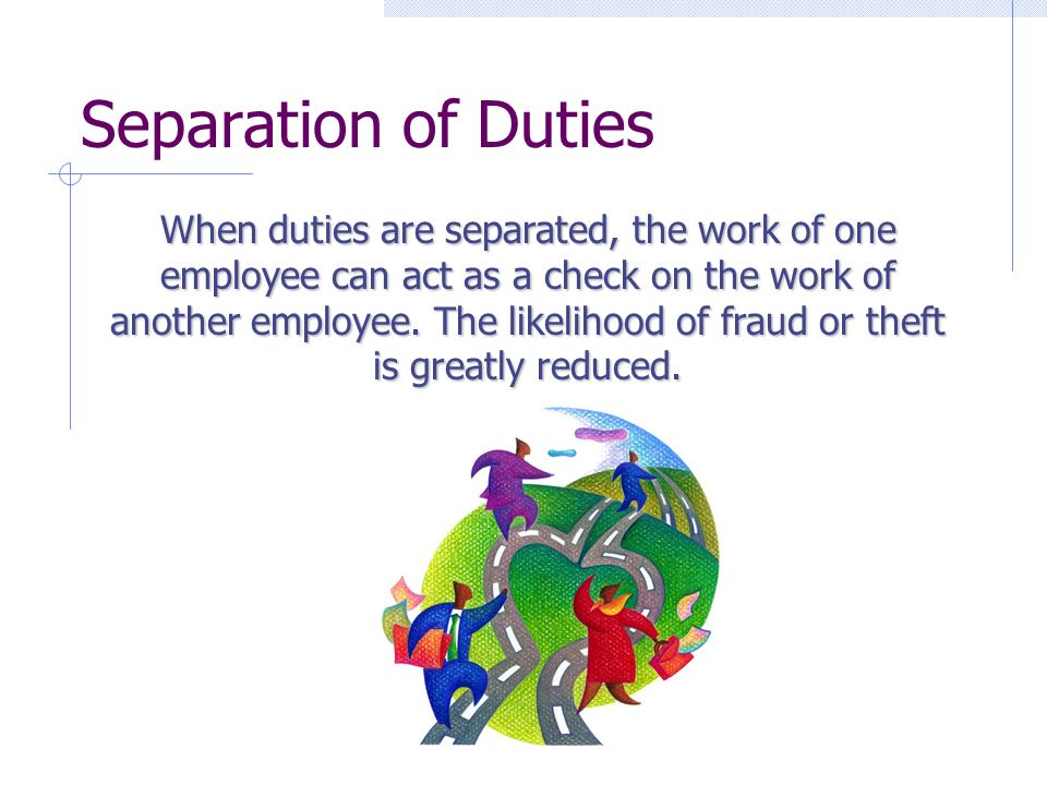 Separation of Duties When duties are separated, the work of one employee can act as a check on the work of another employee.