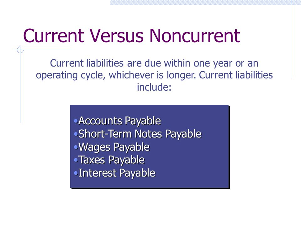 Current Versus Noncurrent Current liabilities are due within one year or an operating cycle, whichever is longer.