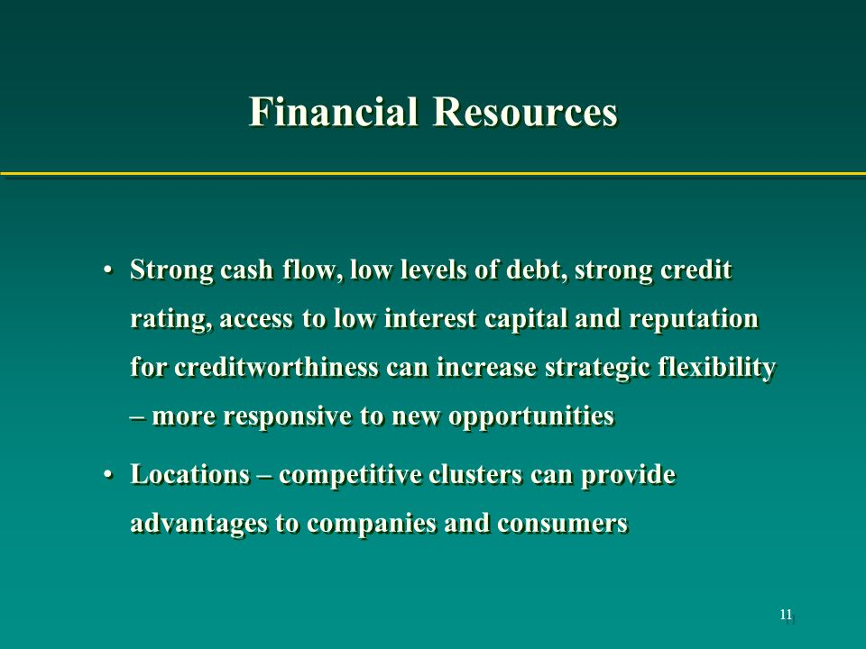 11 Financial Resources Strong cash flow, low levels of debt, strong credit rating, access to low interest capital and reputation for creditworthiness can increase strategic flexibility – more responsive to new opportunities Locations – competitive clusters can provide advantages to companies and consumers Strong cash flow, low levels of debt, strong credit rating, access to low interest capital and reputation for creditworthiness can increase strategic flexibility – more responsive to new opportunities Locations – competitive clusters can provide advantages to companies and consumers