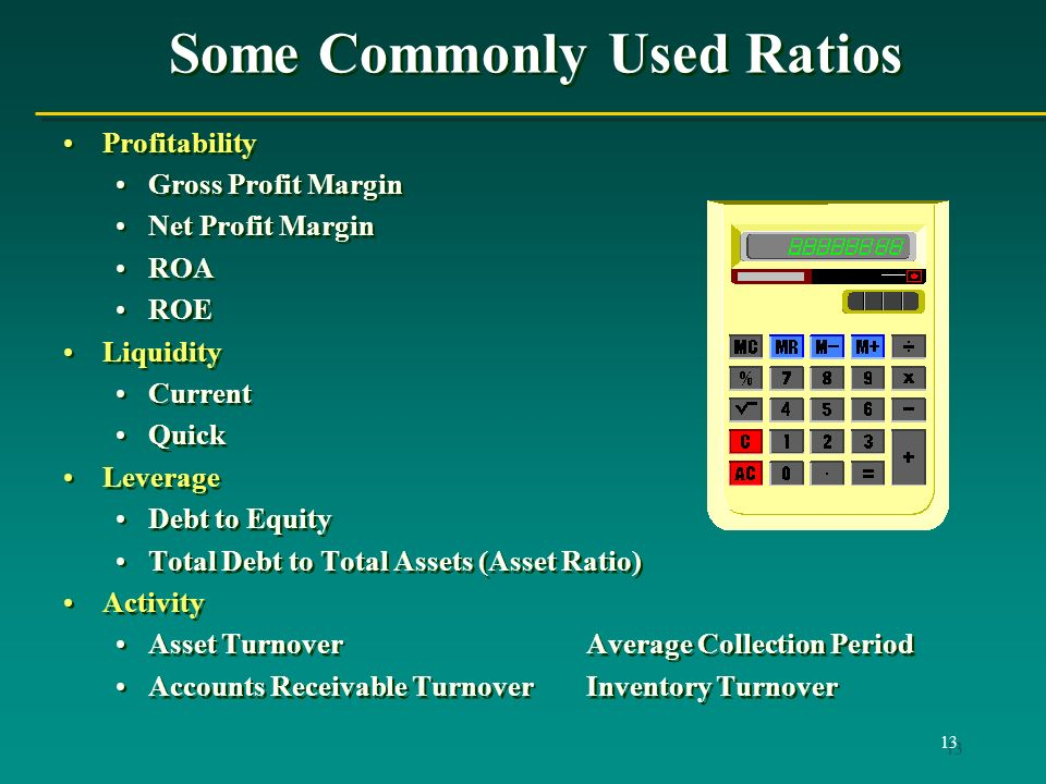 13 Some Commonly Used Ratios Profitability Gross Profit Margin Net Profit Margin ROA ROE Liquidity Current Quick Leverage Debt to Equity Total Debt to