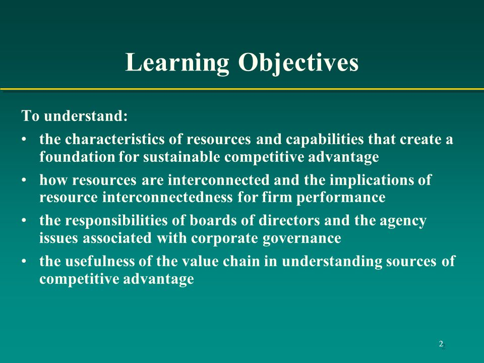2 Learning Objectives To understand: the characteristics of resources and capabilities that create a foundation for sustainable competitive advantage how resources are interconnected and the implications of resource interconnectedness for firm performance the responsibilities of boards of directors and the agency issues associated with corporate governance the usefulness of the value chain in understanding sources of competitive advantage