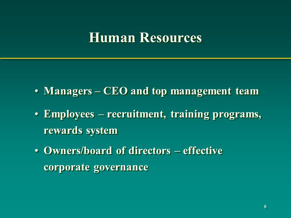 6 Human Resources Managers – CEO and top management team Employees – recruitment, training programs, rewards system Owners/board of directors – effective corporate governance Managers – CEO and top management team Employees – recruitment, training programs, rewards system Owners/board of directors – effective corporate governance