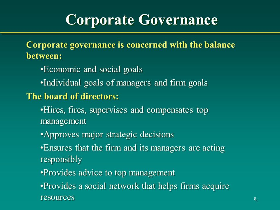 8 Corporate Governance Corporate governance is concerned with the balance between: Economic and social goals Individual goals of managers and firm goa