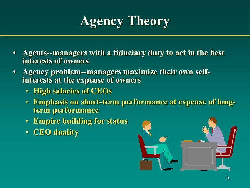 9 Agency Theory Agents--managers with a fiduciary duty to act in the best interests of owners Agency problem--managers maximize their own self- interests at the expense of owners High salaries of CEOs Emphasis on short-term performance at expense of long- term performance Empire building for status CEO duality Agents--managers with a fiduciary duty to act in the best interests of owners Agency problem--managers maximize their own self- interests at the expense of owners High salaries of CEOs Emphasis on short-term performance at expense of long- term performance Empire building for status CEO duality