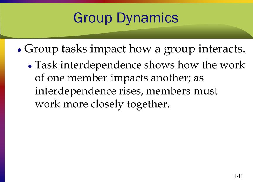 11-11 Group Dynamics Group tasks impact how a group interacts. Task interdependence shows how the work of one member impacts another; as interdependen