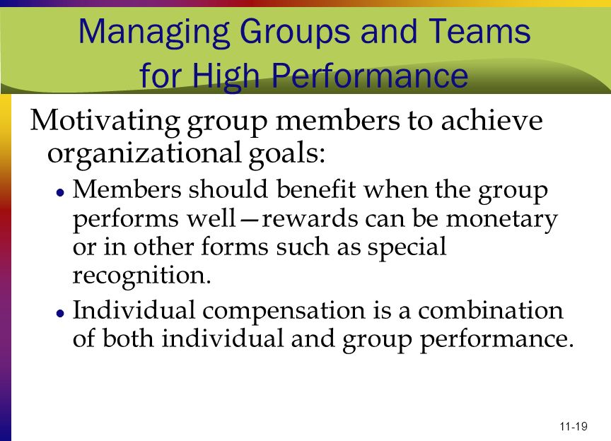 11-19 Managing Groups and Teams for High Performance Motivating group members to achieve organizational goals: Members should benefit when the group p
