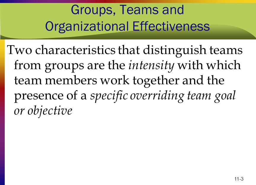 11-3 Groups, Teams and Organizational Effectiveness Two characteristics that distinguish teams from groups are the intensity with which team members w
