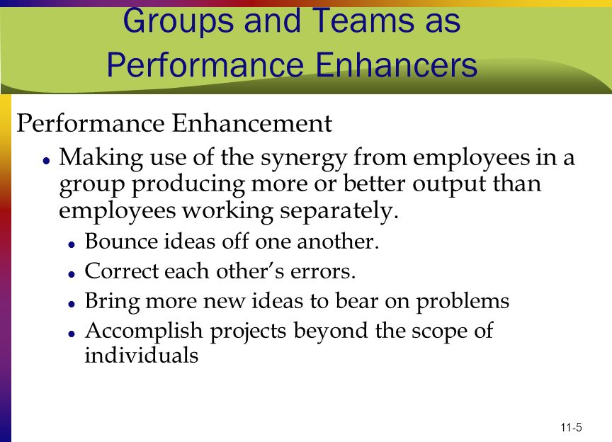 11-5 Groups and Teams as Performance Enhancers Performance Enhancement Making use of the synergy from employees in a group producing more or better ou