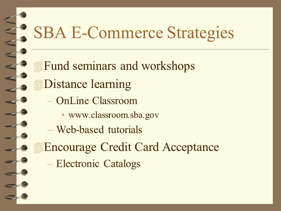 SBA E-Commerce Strategies 4 Fund seminars and workshops 4 Distance learning –OnLine Classroom www.classroom.sba.gov –Web-based tutorials 4 Encourage C