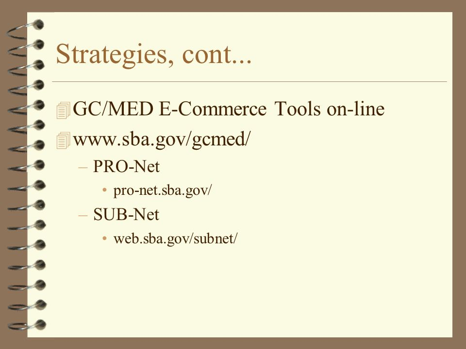 Strategies, cont... 4 GC/MED E-Commerce Tools on-line 4 www.sba.gov/gcmed/ –PRO-Net pro-net.sba.gov/ –SUB-Net web.sba.gov/subnet/