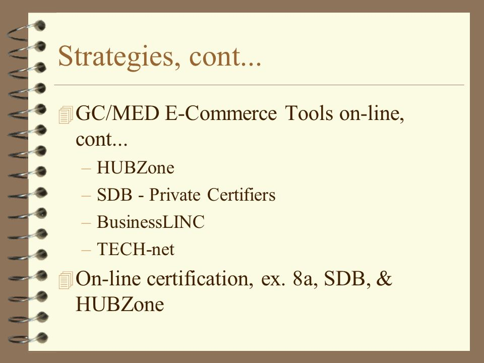 Strategies, cont... 4 GC/MED E-Commerce Tools on-line, cont... –HUBZone –SDB - Private Certifiers –BusinessLINC –TECH-net 4 On-line certification, ex.
