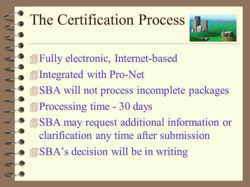 The Certification Process 4 Fully electronic, Internet-based 4 Integrated with Pro-Net 4 SBA will not process incomplete packages 4 Processing time -