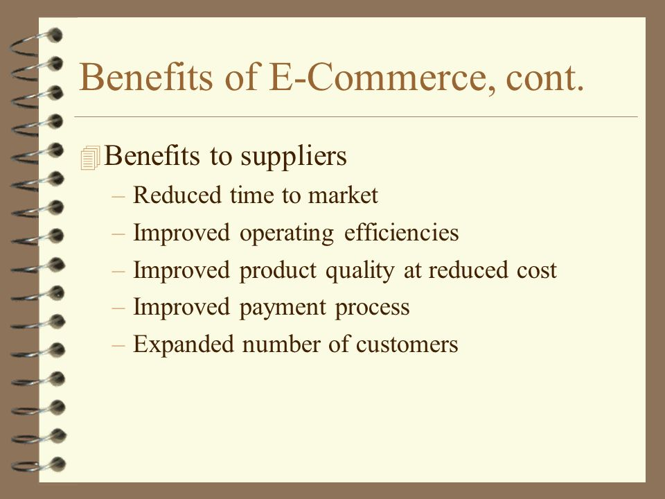 Benefits of E-Commerce, cont. 4 Benefits to suppliers –Reduced time to market –Improved operating efficiencies –Improved product quality at reduced co
