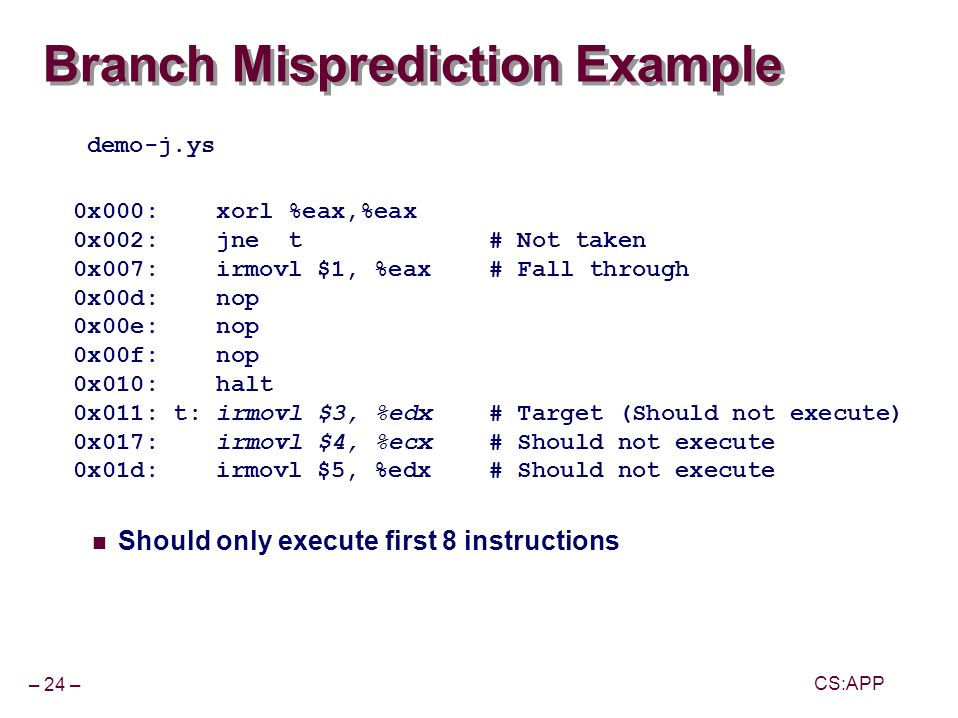 – 24 – CS:APP Branch Misprediction Example Should only execute first 8 instructions 0x000: xorl %eax,%eax 0x002: jne t # Not taken 0x007: irmovl $1, %eax # Fall through 0x00d: nop 0x00e: nop 0x00f: nop 0x010: halt 0x011: t: irmovl $3, %edx # Target (Should not execute) 0x017: irmovl $4, %ecx # Should not execute 0x01d: irmovl $5, %edx # Should not execute demo-j.ys