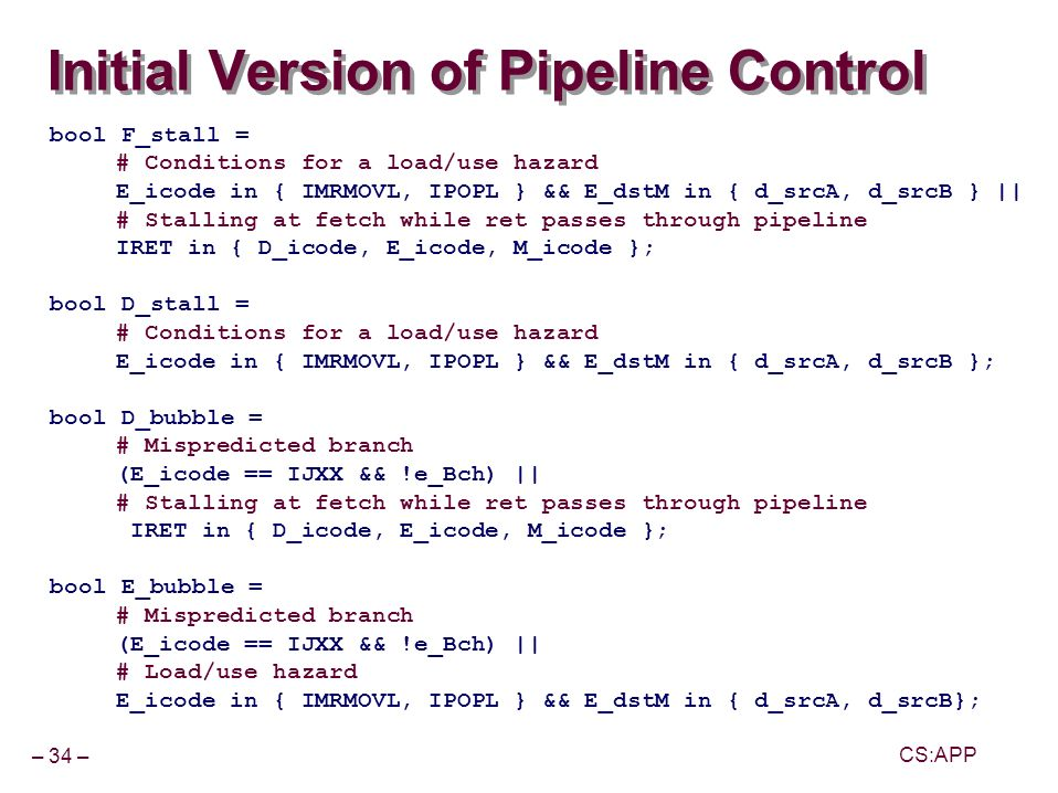 – 34 – CS:APP Initial Version of Pipeline Control bool F_stall = # Conditions for a load/use hazard E_icode in { IMRMOVL, IPOPL } && E_dstM in { d_srcA, d_srcB } || # Stalling at fetch while ret passes through pipeline IRET in { D_icode, E_icode, M_icode }; bool D_stall = # Conditions for a load/use hazard E_icode in { IMRMOVL, IPOPL } && E_dstM in { d_srcA, d_srcB }; bool D_bubble = # Mispredicted branch (E_icode == IJXX && !e_Bch) || # Stalling at fetch while ret passes through pipeline IRET in { D_icode, E_icode, M_icode }; bool E_bubble = # Mispredicted branch (E_icode == IJXX && !e_Bch) || # Load/use hazard E_icode in { IMRMOVL, IPOPL } && E_dstM in { d_srcA, d_srcB};