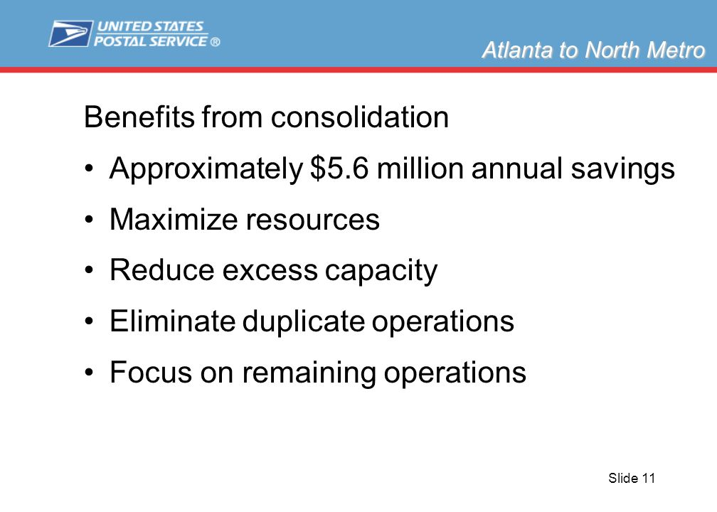 Slide 11 Benefits from consolidation Approximately $5.6 million annual savings Maximize resources Reduce excess capacity Eliminate duplicate operations Focus on remaining operations Atlanta to North Metro