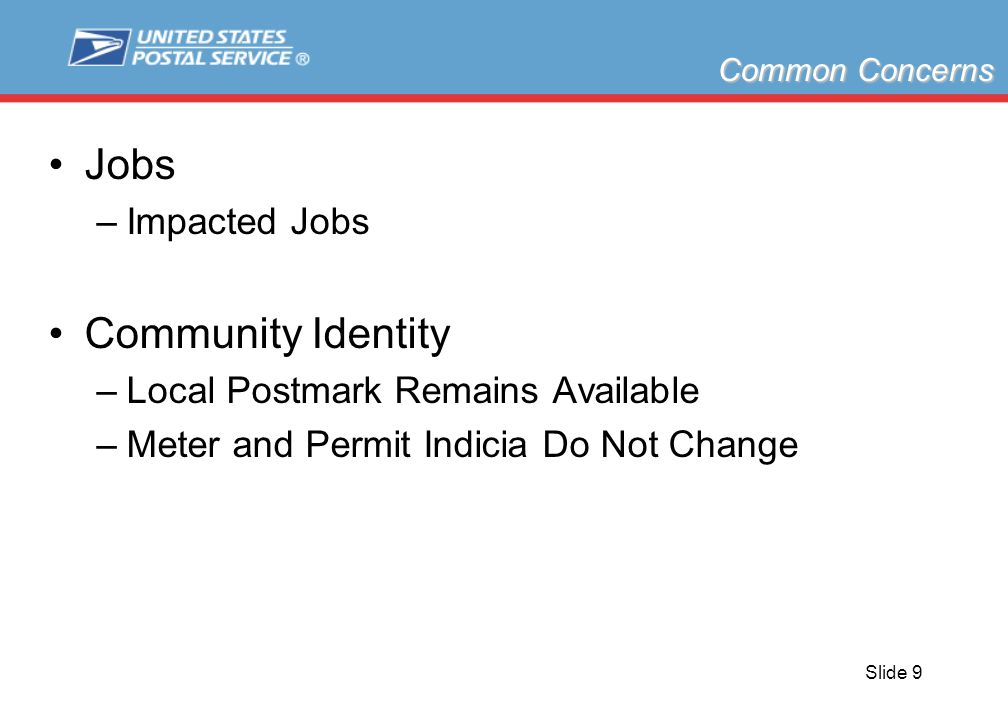 Slide 9 Jobs –Impacted Jobs Community Identity –Local Postmark Remains Available –Meter and Permit Indicia Do Not Change Common Concerns