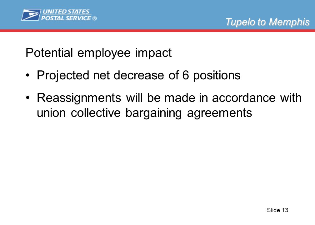 Slide 13 Potential employee impact Projected net decrease of 6 positions Reassignments will be made in accordance with union collective bargaining agreements Tupelo to Memphis