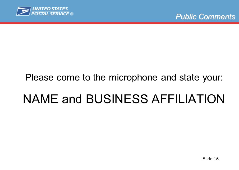 Slide 15 Please come to the microphone and state your: NAME and BUSINESS AFFILIATION Public Comments