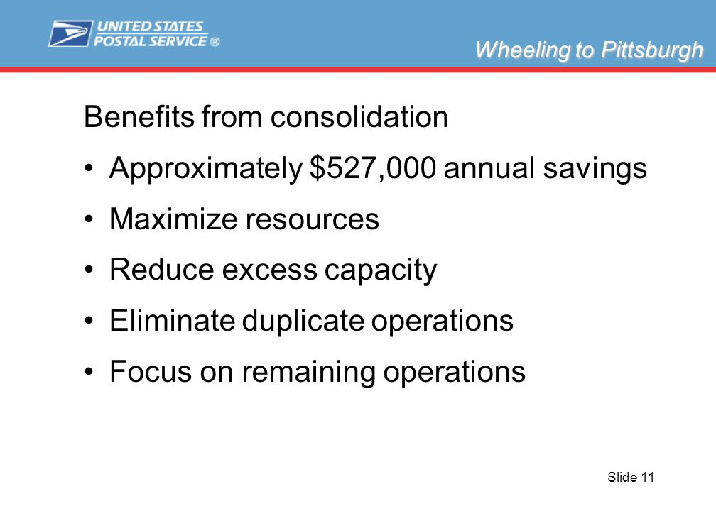Slide 11 Benefits from consolidation Approximately $527,000 annual savings Maximize resources Reduce excess capacity Eliminate duplicate operations Focus on remaining operations Wheeling to Pittsburgh