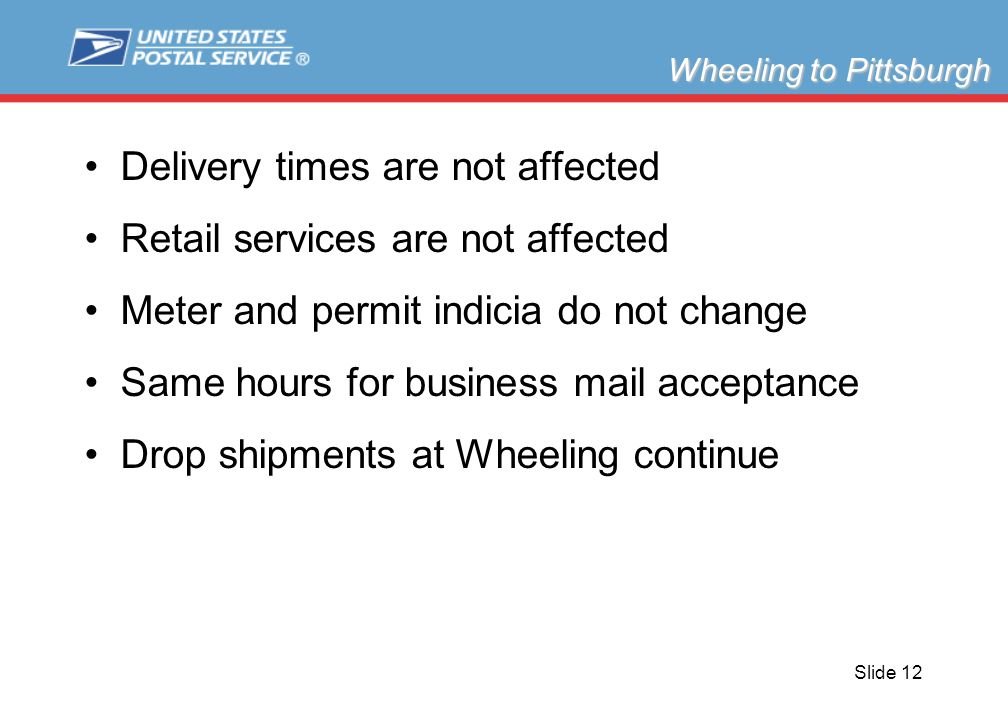 Slide 12 Delivery times are not affected Retail services are not affected Meter and permit indicia do not change Same hours for business mail acceptan