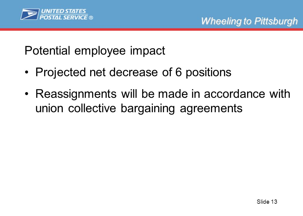 Slide 13 Potential employee impact Projected net decrease of 6 positions Reassignments will be made in accordance with union collective bargaining agreements Wheeling to Pittsburgh