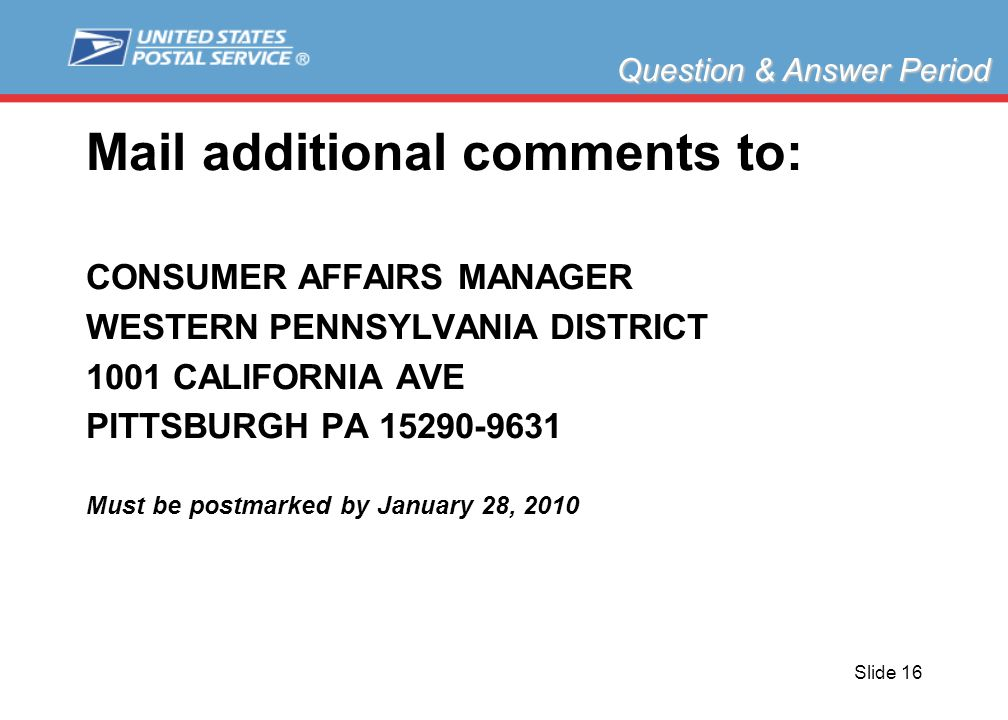 Slide 16 Mail additional comments to: CONSUMER AFFAIRS MANAGER WESTERN PENNSYLVANIA DISTRICT 1001 CALIFORNIA AVE PITTSBURGH PA 15290-9631 Must be postmarked by January 28, 2010 Question & Answer Period