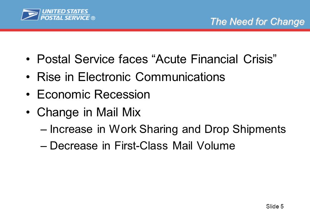 Slide 5 The Need for Change Postal Service faces Acute Financial Crisis Rise in Electronic Communications Economic Recession Change in Mail Mix –Incre