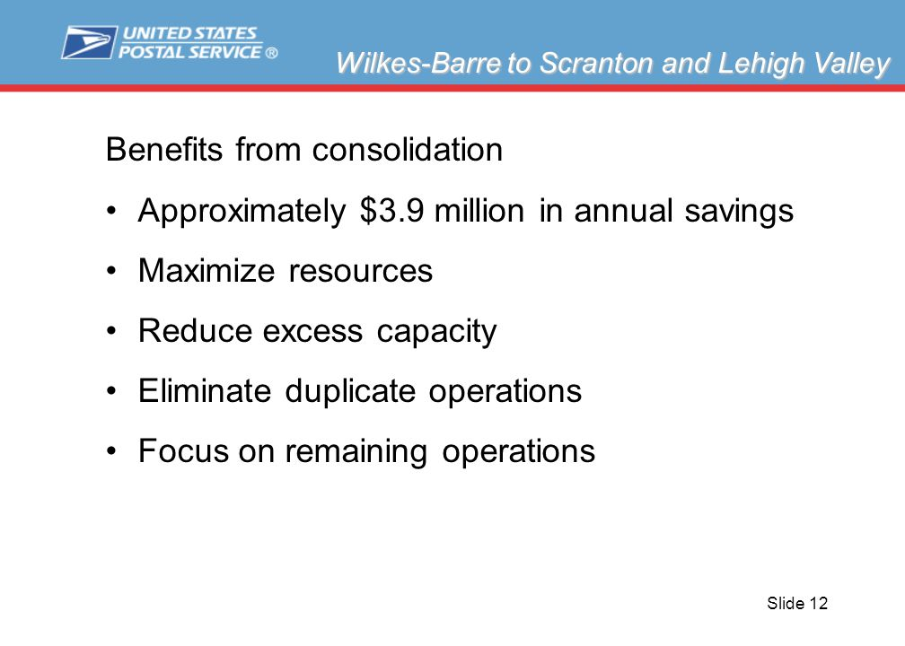 Slide 12 Benefits from consolidation Approximately $3.9 million in annual savings Maximize resources Reduce excess capacity Eliminate duplicate operations Focus on remaining operations Wilkes-Barre to Scranton and Lehigh Valley