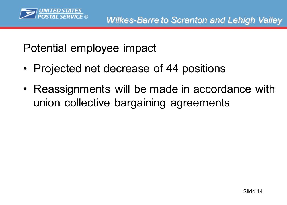 Slide 14 Potential employee impact Projected net decrease of 44 positions Reassignments will be made in accordance with union collective bargaining agreements Wilkes-Barre to Scranton and Lehigh Valley