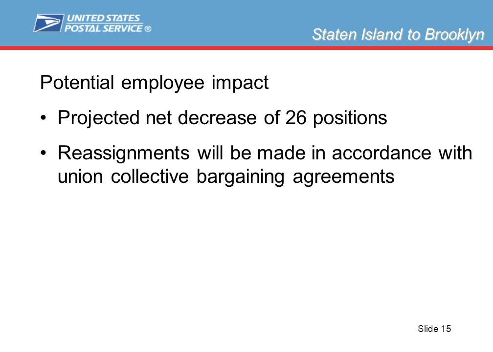 Slide 15 Potential employee impact Projected net decrease of 26 positions Reassignments will be made in accordance with union collective bargaining agreements Staten Island to Brooklyn