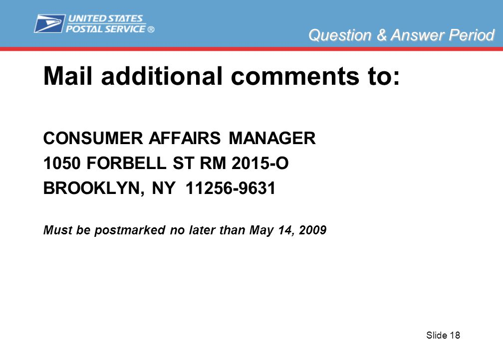 Slide 18 Mail additional comments to: CONSUMER AFFAIRS MANAGER 1050 FORBELL ST RM 2015-O BROOKLYN, NY 11256-9631 Must be postmarked no later than May 14, 2009 Question & Answer Period