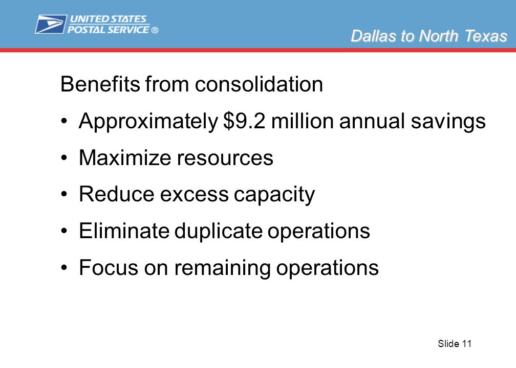 Slide 11 Benefits from consolidation Approximately $9.2 million annual savings Maximize resources Reduce excess capacity Eliminate duplicate operations Focus on remaining operations Dallas to North Texas