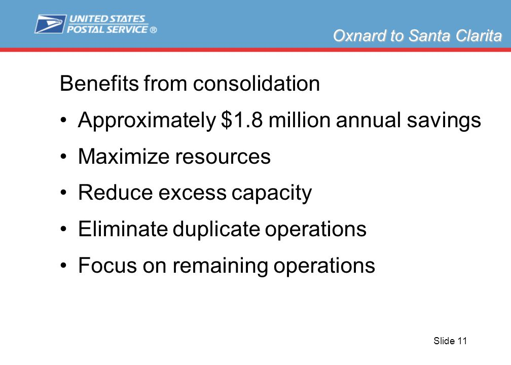 Slide 11 Benefits from consolidation Approximately $1.8 million annual savings Maximize resources Reduce excess capacity Eliminate duplicate operations Focus on remaining operations Oxnard to Santa Clarita