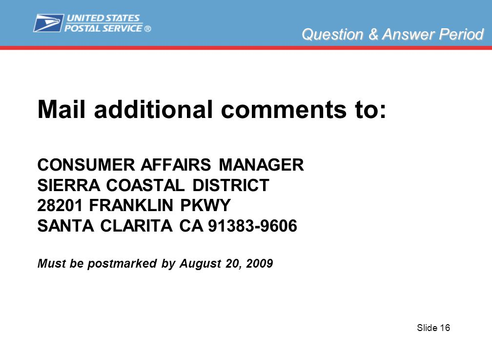 Slide 16 Mail additional comments to: CONSUMER AFFAIRS MANAGER SIERRA COASTAL DISTRICT 28201 FRANKLIN PKWY SANTA CLARITA CA 91383-9606 Must be postmarked by August 20, 2009 Question & Answer Period
