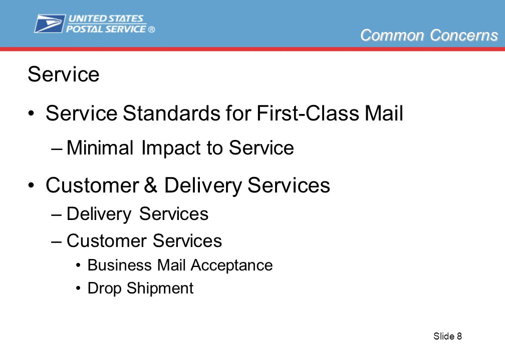 Slide 8 Service Service Standards for First-Class Mail –Minimal Impact to Service Customer & Delivery Services –Delivery Services –Customer Services Business Mail Acceptance Drop Shipment Common Concerns
