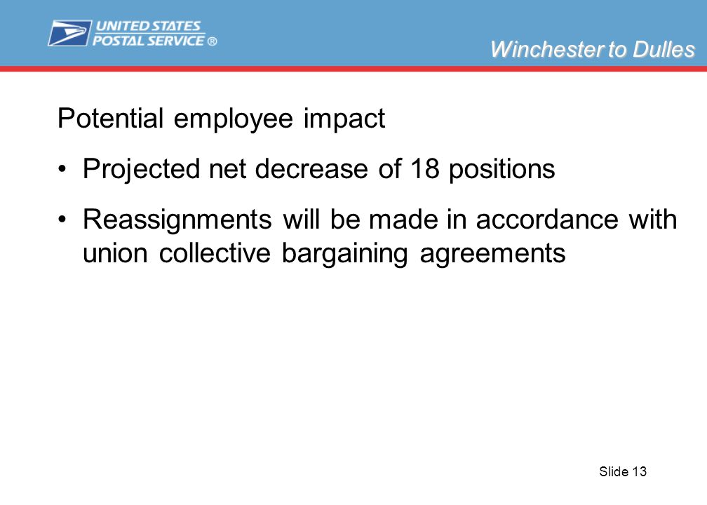 Slide 13 Potential employee impact Projected net decrease of 18 positions Reassignments will be made in accordance with union collective bargaining agreements Winchester to Dulles