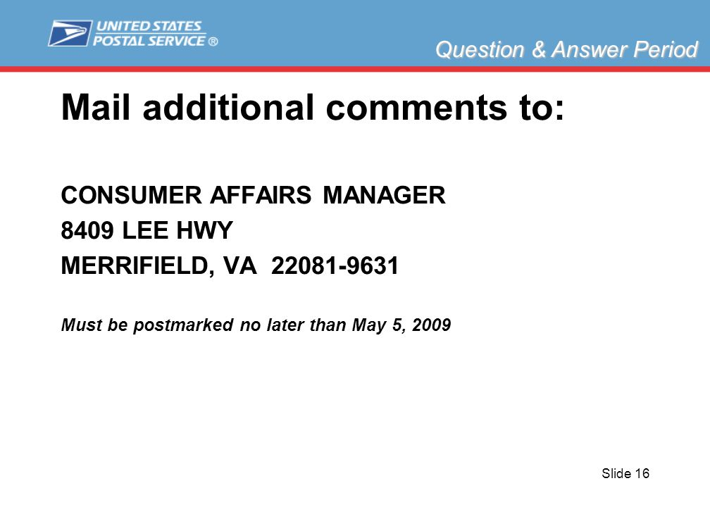 Slide 16 Mail additional comments to: CONSUMER AFFAIRS MANAGER 8409 LEE HWY MERRIFIELD, VA 22081-9631 Must be postmarked no later than May 5, 2009 Question & Answer Period